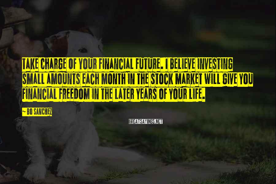 Bo Sanchez Sayings: Take Charge Of Your Financial Future. I believe investing small amounts each month in the
