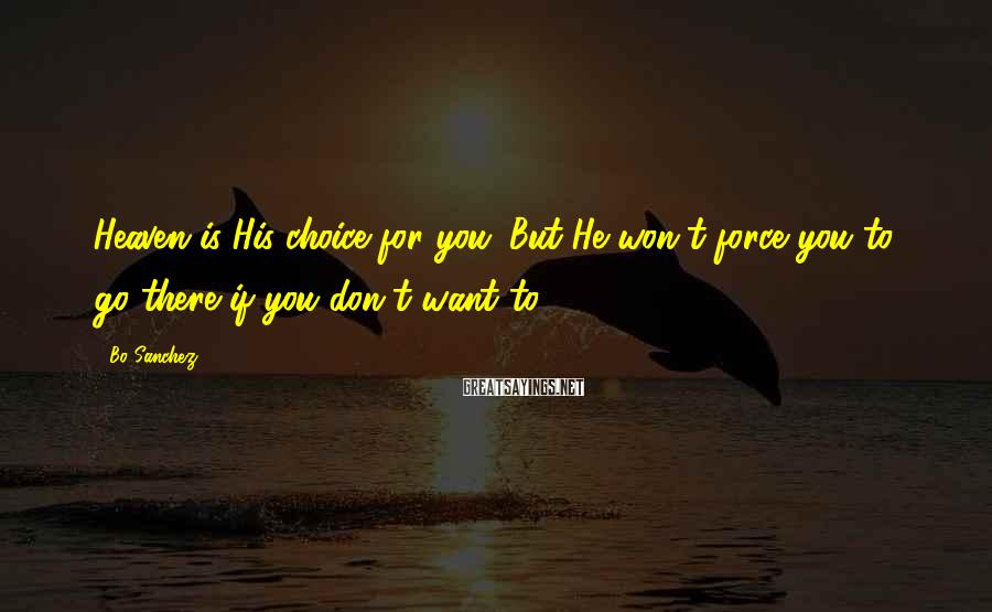 Bo Sanchez Sayings: Heaven is His choice for you. But He won't force you to go there if
