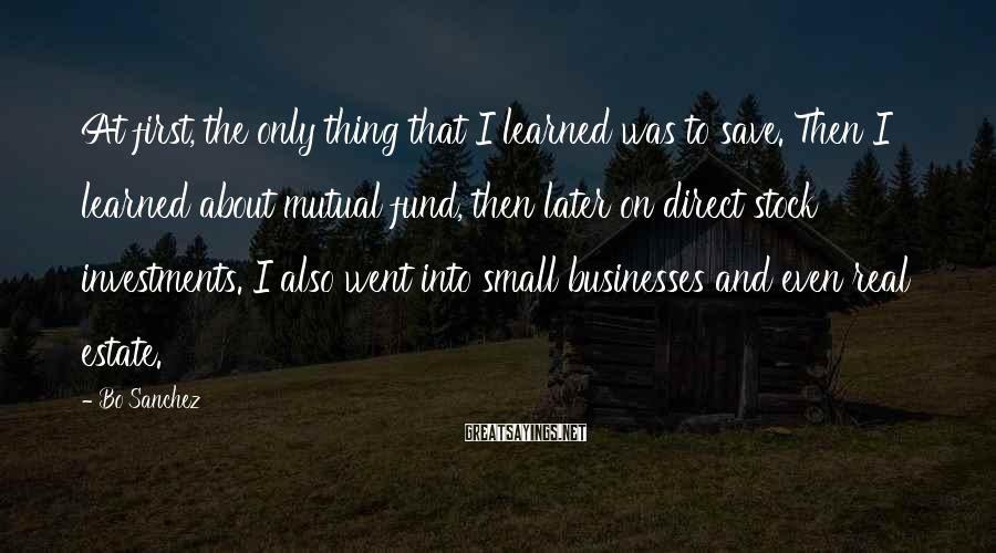 Bo Sanchez Sayings: At first, the only thing that I learned was to save. Then I learned about