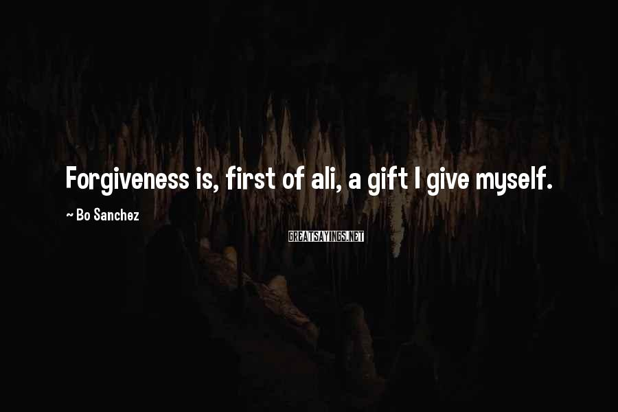 Bo Sanchez Sayings: Forgiveness is, first of ali, a gift I give myself.