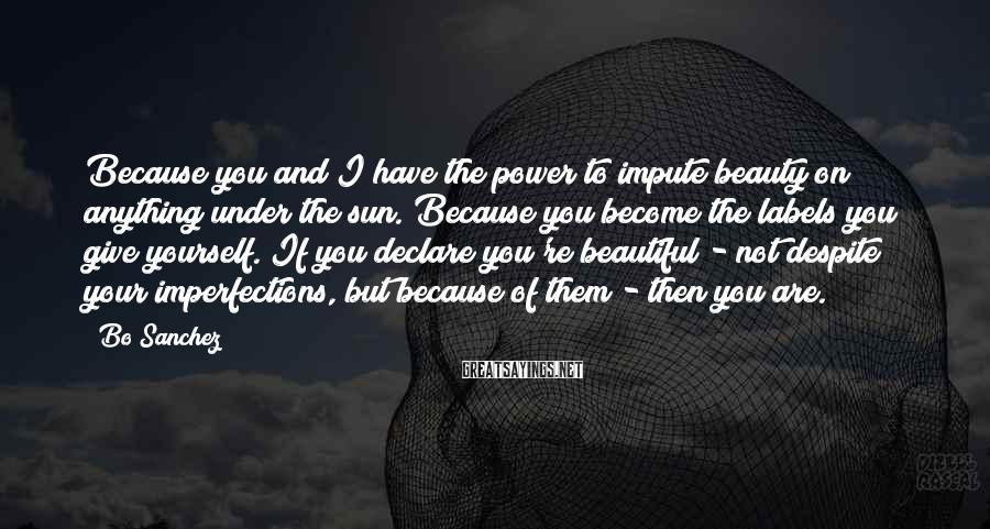 Bo Sanchez Sayings: Because you and I have the power to impute beauty on anything under the sun.