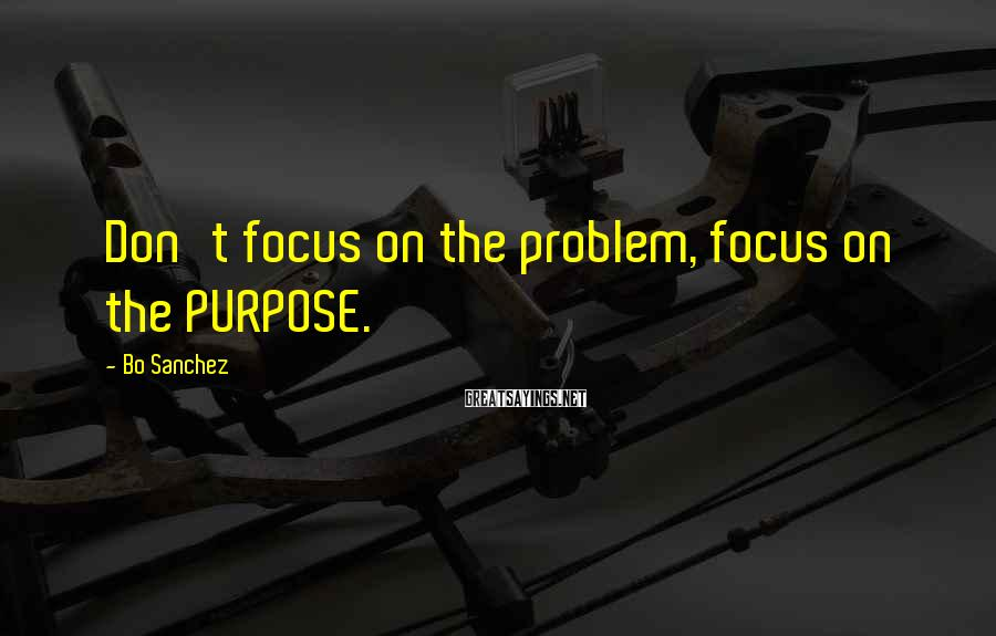 Bo Sanchez Sayings: Don't focus on the problem, focus on the PURPOSE.