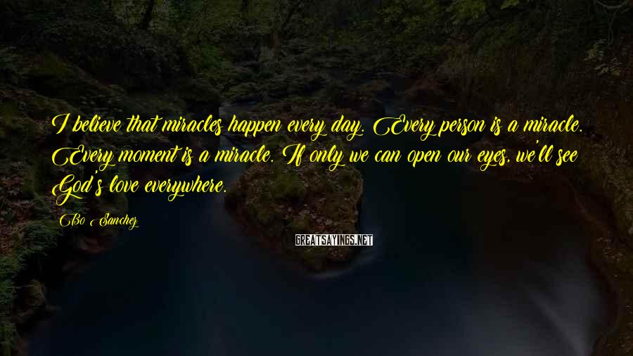 Bo Sanchez Sayings: I believe that miracles happen every day. Every person is a miracle. Every moment is