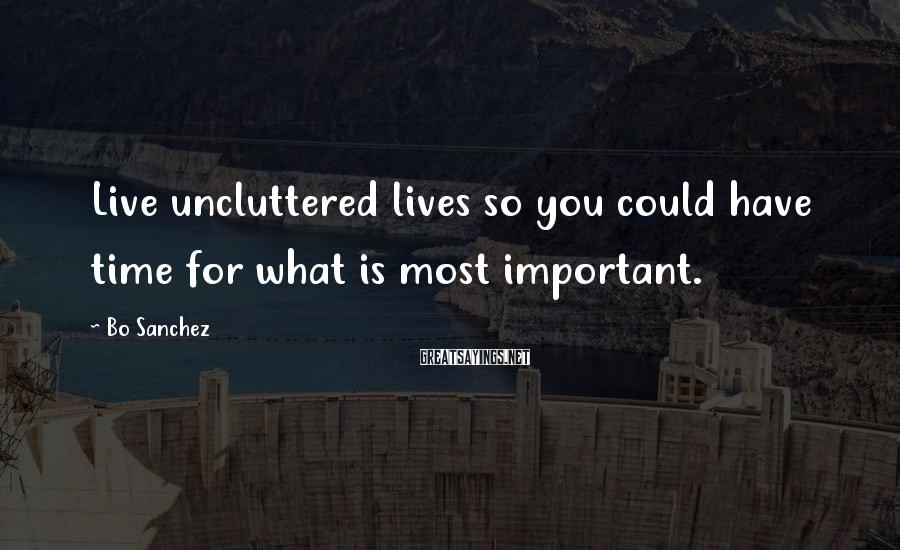 Bo Sanchez Sayings: Live uncluttered lives so you could have time for what is most important.