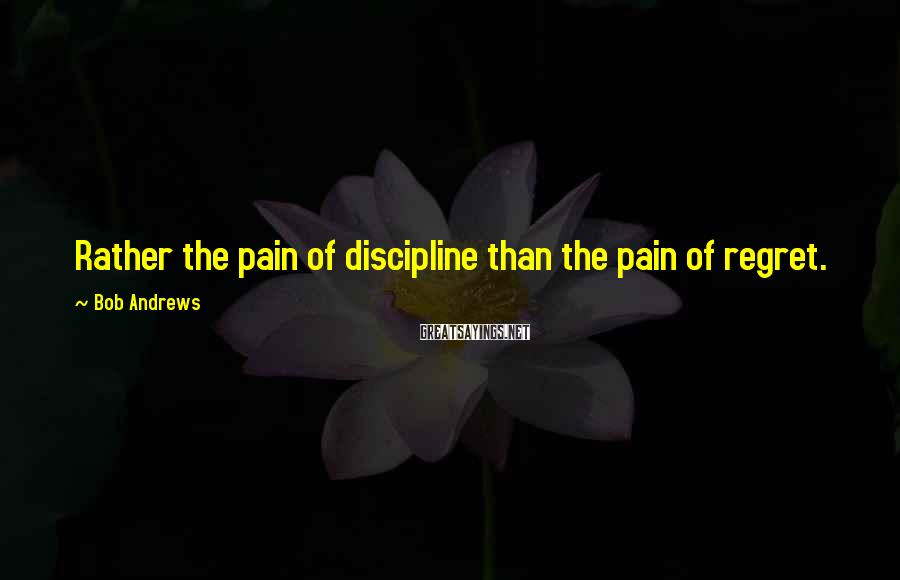Bob Andrews Sayings: Rather the pain of discipline than the pain of regret.