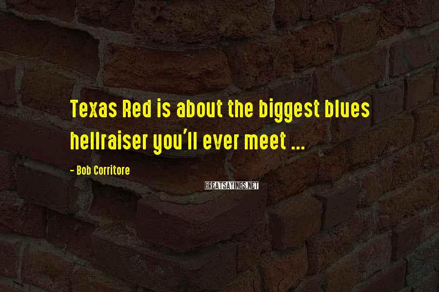 Bob Corritore Sayings: Texas Red is about the biggest blues hellraiser you'll ever meet ...