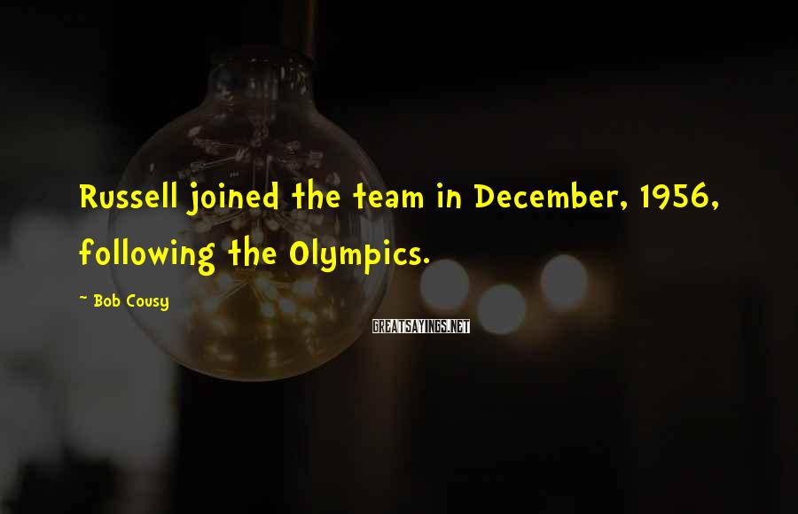 Bob Cousy Sayings: Russell joined the team in December, 1956, following the Olympics.