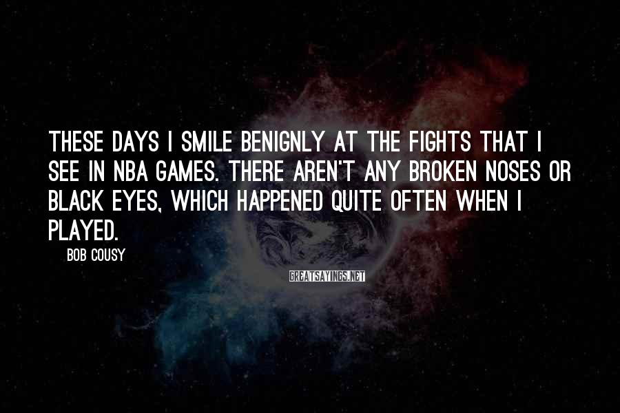 Bob Cousy Sayings: These days I smile benignly at the fights that I see in NBA games. There