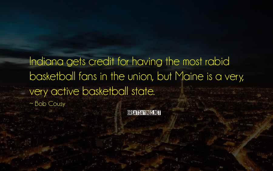 Bob Cousy Sayings: Indiana gets credit for having the most rabid basketball fans in the union, but Maine