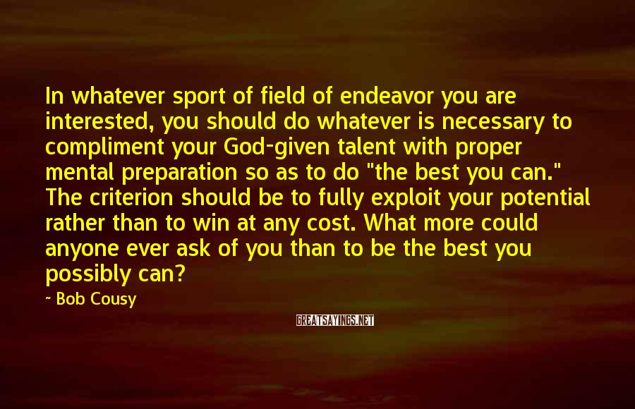 Bob Cousy Sayings: In whatever sport of field of endeavor you are interested, you should do whatever is