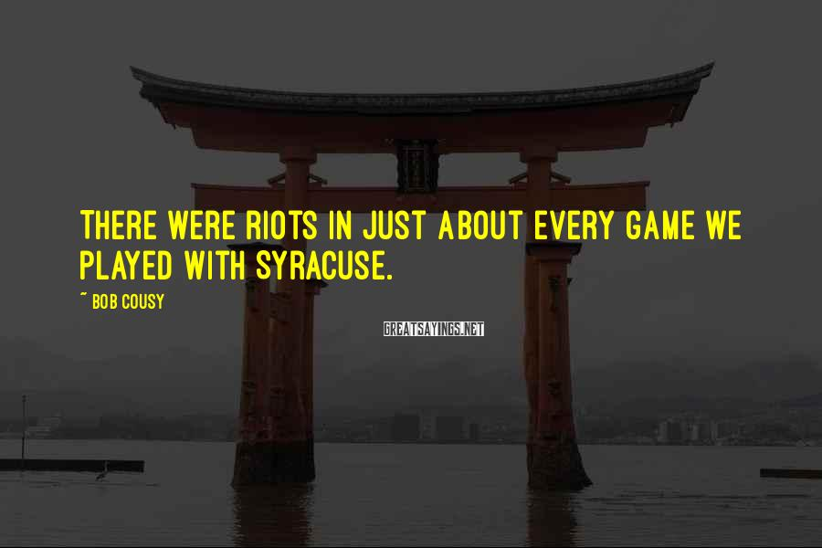 Bob Cousy Sayings: There were riots in just about every game we played with Syracuse.