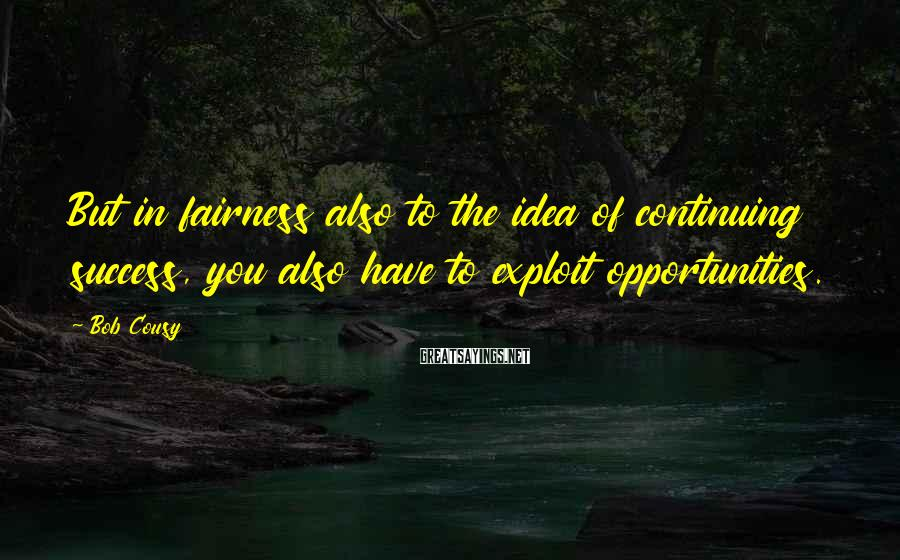 Bob Cousy Sayings: But in fairness also to the idea of continuing success, you also have to exploit