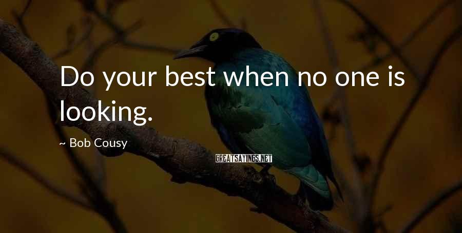 Bob Cousy Sayings: Do your best when no one is looking.