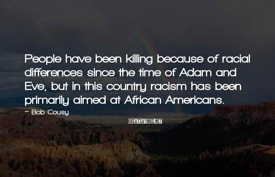 Bob Cousy Sayings: People have been killing because of racial differences since the time of Adam and Eve,