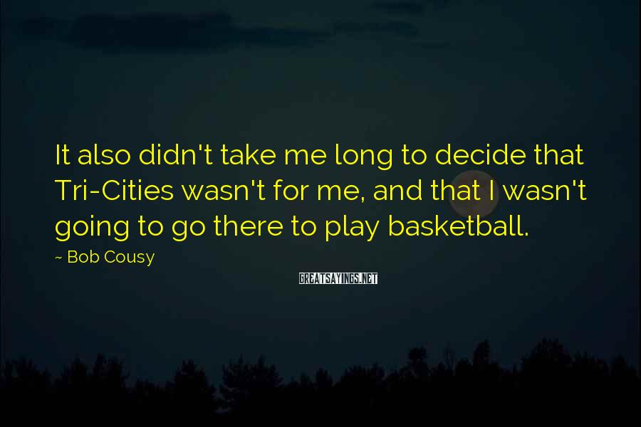 Bob Cousy Sayings: It also didn't take me long to decide that Tri-Cities wasn't for me, and that