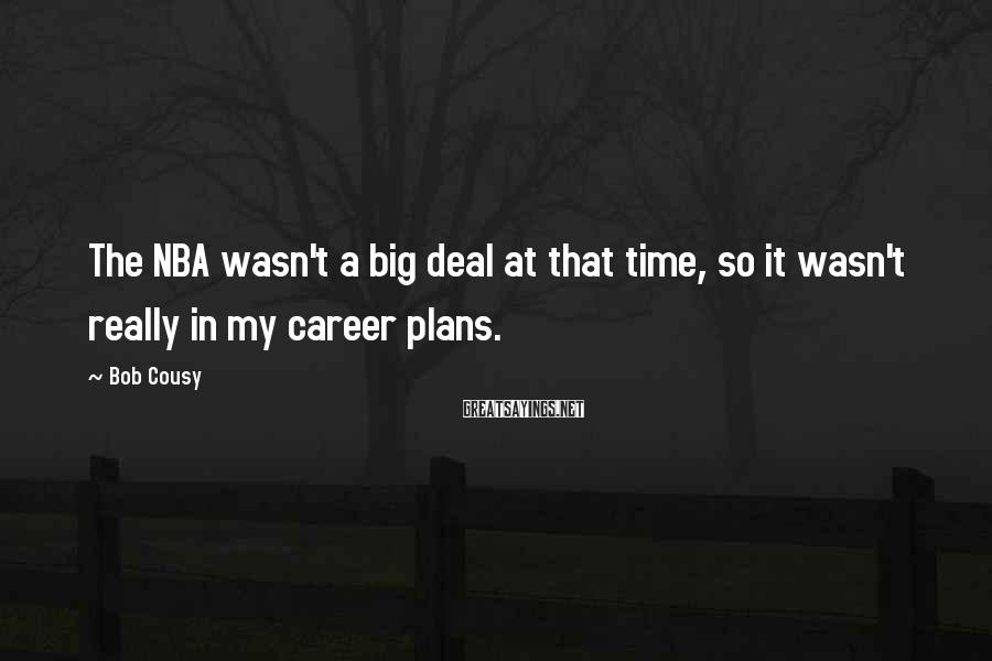 Bob Cousy Sayings: The NBA wasn't a big deal at that time, so it wasn't really in my