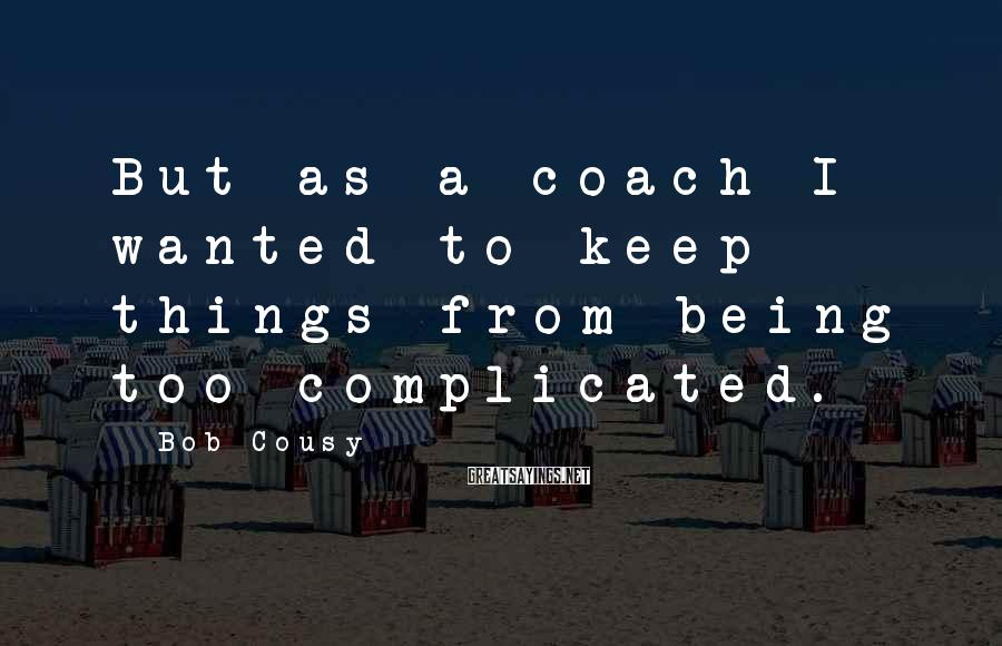 Bob Cousy Sayings: But as a coach I wanted to keep things from being too complicated.