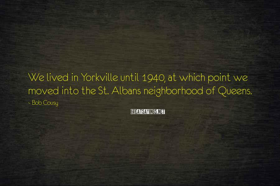 Bob Cousy Sayings: We lived in Yorkville until 1940, at which point we moved into the St. Albans