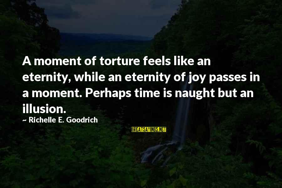 Bob De Bouwer Sayings By Richelle E. Goodrich: A moment of torture feels like an eternity, while an eternity of joy passes in
