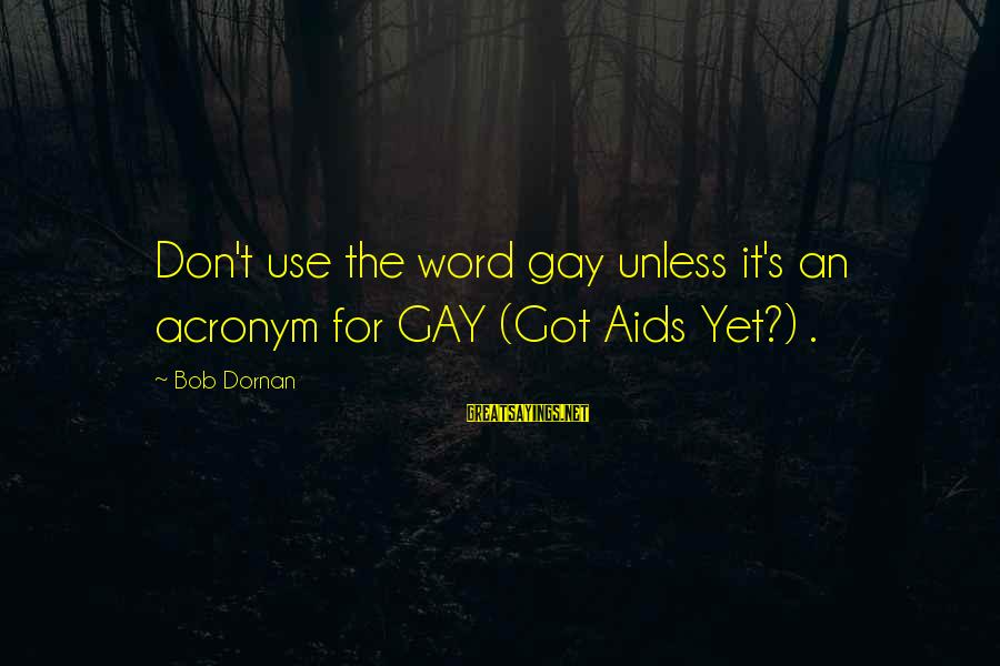 Bob Dornan Sayings By Bob Dornan: Don't use the word gay unless it's an acronym for GAY (Got Aids Yet?) .