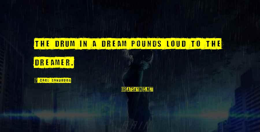 Bob Dornan Sayings By Carl Sandburg: The drum in a dream pounds loud to the dreamer.