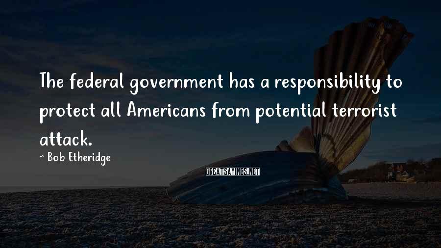 Bob Etheridge Sayings: The federal government has a responsibility to protect all Americans from potential terrorist attack.