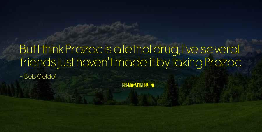 Bob Geldof Is That It Sayings By Bob Geldof: But I think Prozac is a lethal drug, I've several friends just haven't made it