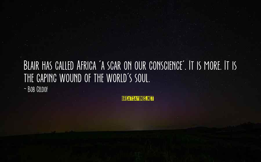 Bob Geldof Is That It Sayings By Bob Geldof: Blair has called Africa 'a scar on our conscience'. It is more. It is the