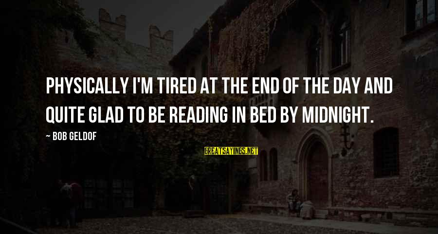 Bob Geldof Is That It Sayings By Bob Geldof: Physically I'm tired at the end of the day and quite glad to be reading