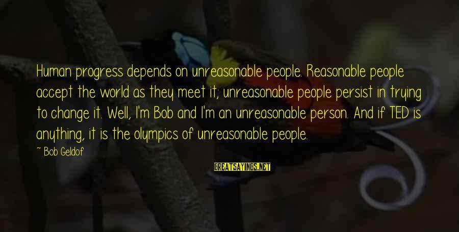 Bob Geldof Is That It Sayings By Bob Geldof: Human progress depends on unreasonable people. Reasonable people accept the world as they meet it;