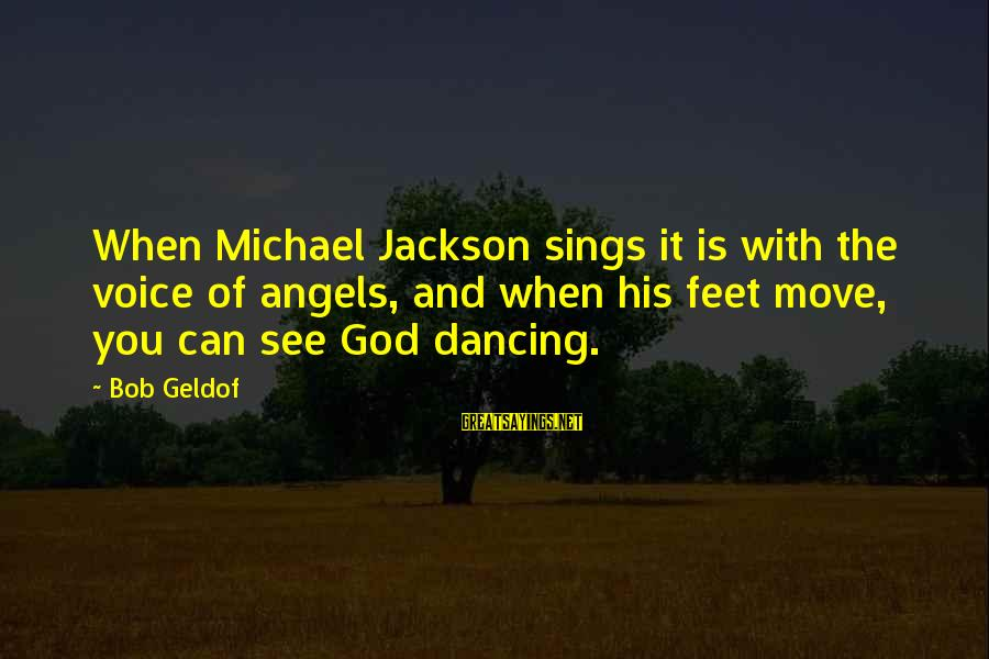 Bob Geldof Is That It Sayings By Bob Geldof: When Michael Jackson sings it is with the voice of angels, and when his feet