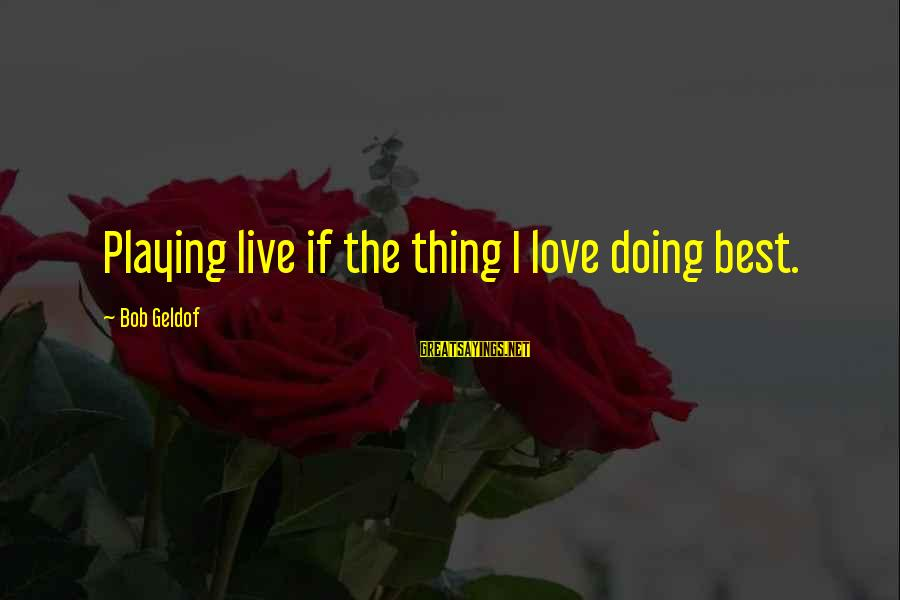 Bob Geldof Is That It Sayings By Bob Geldof: Playing live if the thing I love doing best.