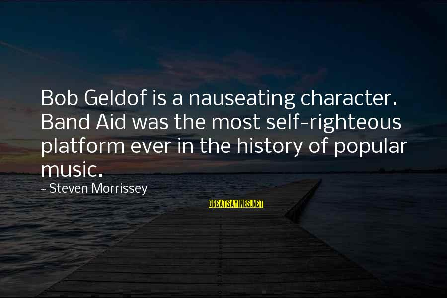 Bob Geldof Is That It Sayings By Steven Morrissey: Bob Geldof is a nauseating character. Band Aid was the most self-righteous platform ever in