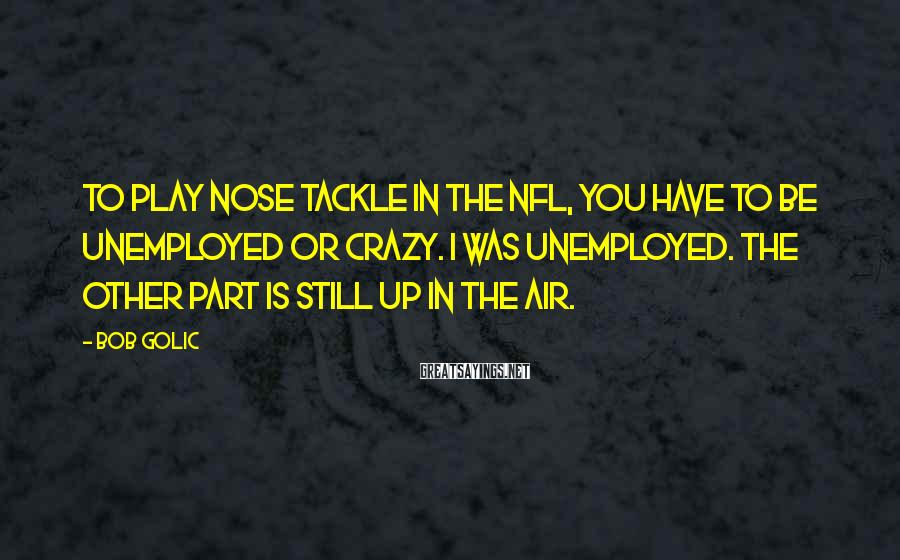Bob Golic Sayings: To play nose tackle in the NFL, you have to be unemployed or crazy. I