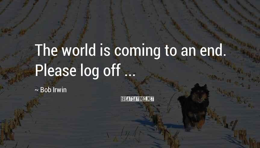 Bob Irwin Sayings: The world is coming to an end. Please log off ...