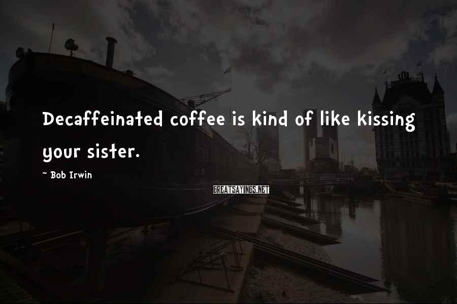 Bob Irwin Sayings: Decaffeinated coffee is kind of like kissing your sister.