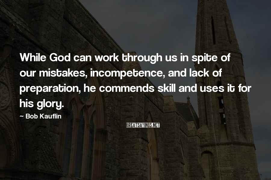 Bob Kauflin Sayings: While God can work through us in spite of our mistakes, incompetence, and lack of