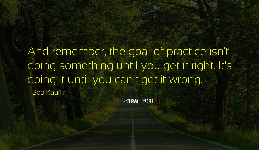 Bob Kauflin Sayings: And remember, the goal of practice isn't doing something until you get it right. It's