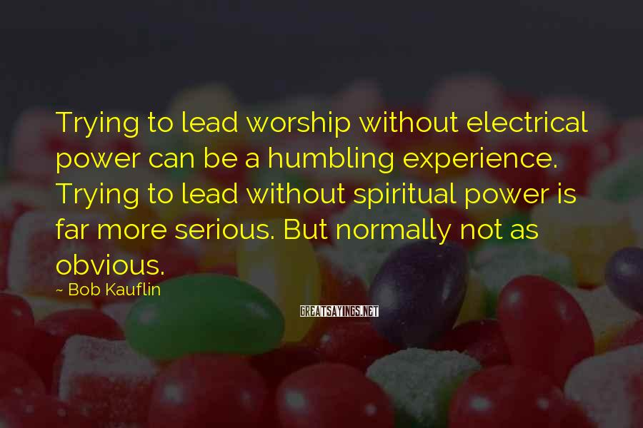 Bob Kauflin Sayings: Trying to lead worship without electrical power can be a humbling experience. Trying to lead