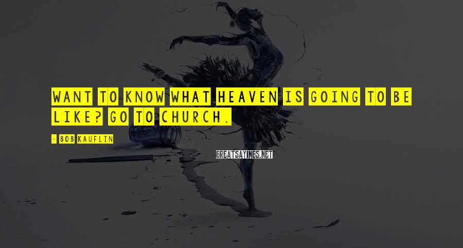 Bob Kauflin Sayings: Want to know what heaven is going to be like? Go to church.