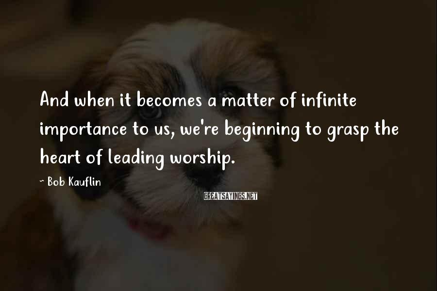Bob Kauflin Sayings: And when it becomes a matter of infinite importance to us, we're beginning to grasp