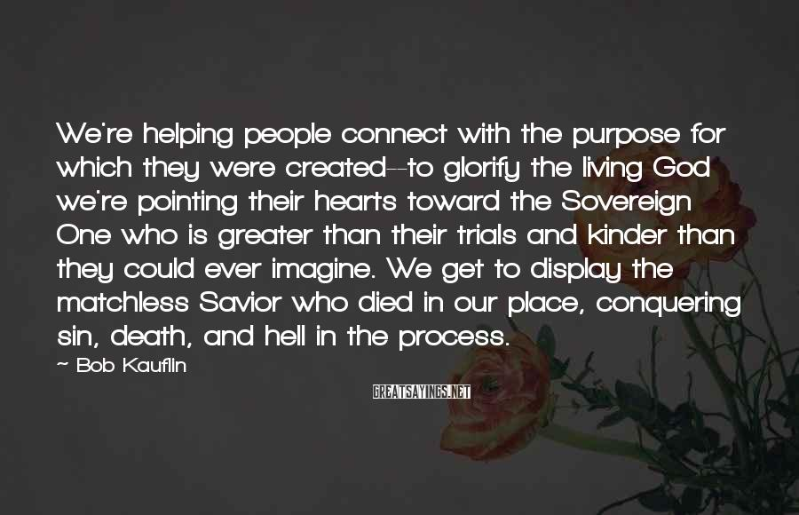 Bob Kauflin Sayings: We're helping people connect with the purpose for which they were created--to glorify the living