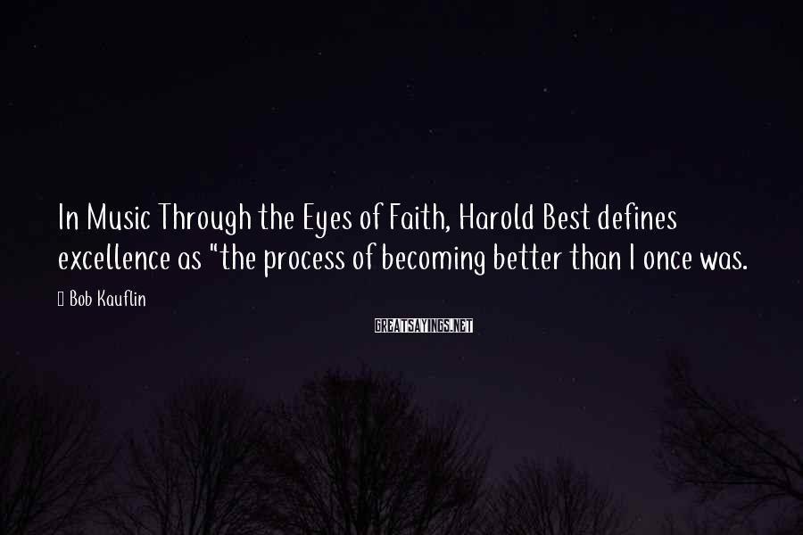"""Bob Kauflin Sayings: In Music Through the Eyes of Faith, Harold Best defines excellence as """"the process of"""