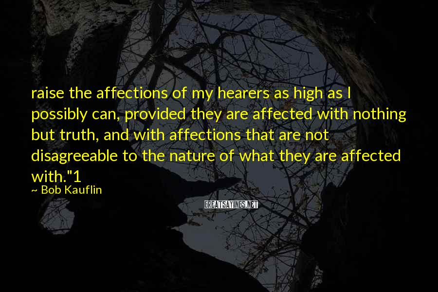 Bob Kauflin Sayings: raise the affections of my hearers as high as I possibly can, provided they are