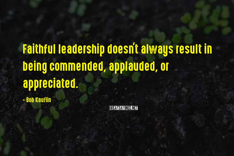 Bob Kauflin Sayings: Faithful leadership doesn't always result in being commended, applauded, or appreciated.