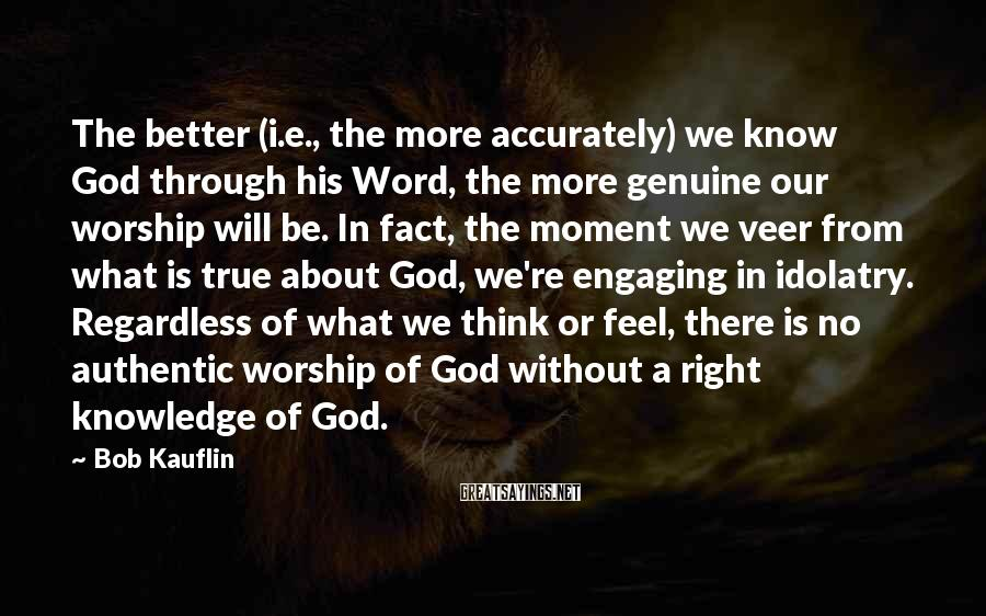 Bob Kauflin Sayings: The better (i.e., the more accurately) we know God through his Word, the more genuine