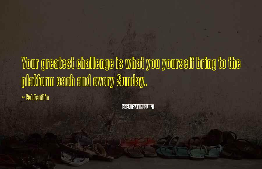 Bob Kauflin Sayings: Your greatest challenge is what you yourself bring to the platform each and every Sunday.