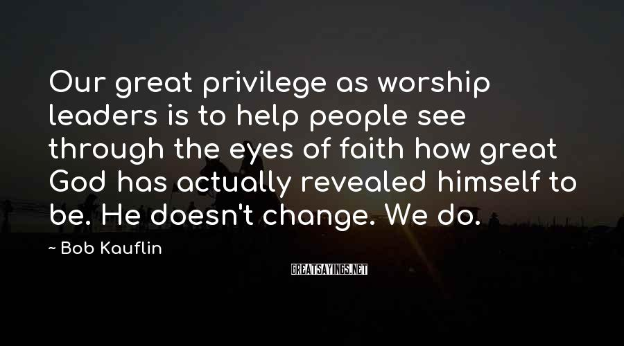 Bob Kauflin Sayings: Our great privilege as worship leaders is to help people see through the eyes of