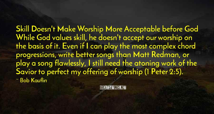 Bob Kauflin Sayings: Skill Doesn't Make Worship More Acceptable before God While God values skill, he doesn't accept