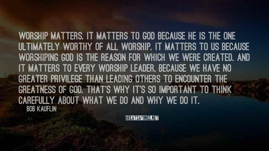 Bob Kauflin Sayings: Worship matters. It matters to God because he is the one ultimately worthy of all